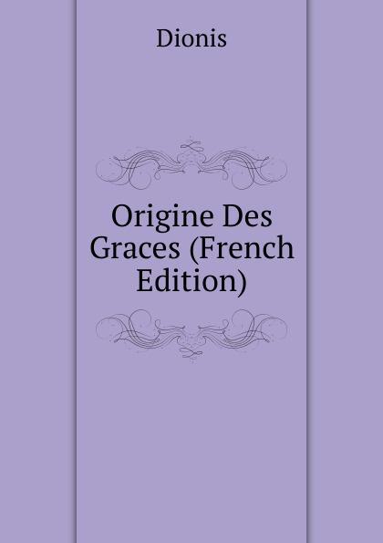 Dionis Origine Des Graces (French Edition) dionis origine des graces french edition