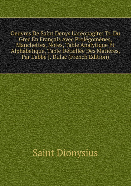 Saint Dionysius Oeuvres De Saint Denys L.areopagite: Tr. Du Grec En Francais Avec Prolegomenes, Manchettes, Notes, Table Analytique Et Alphabetique, Table Detaillee Des Matieres, Par L.abbe J. Dulac (French Edition) louis prévost hegel exposition de sa doctrine avec une table analytique des matieres