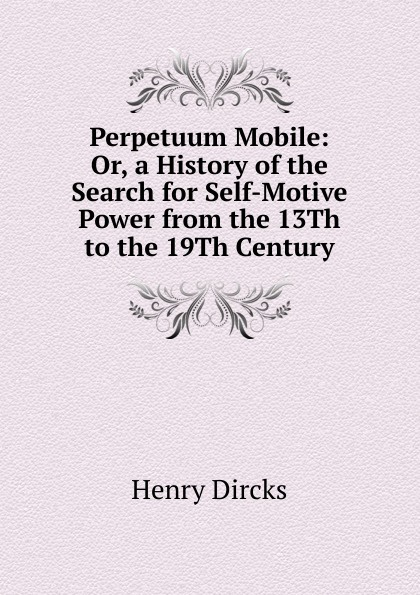 Henry Dircks Perpetuum Mobile: Or, a History of the Search for Self-Motive Power from the 13Th to the 19Th Century f kirchner perpetuum mobile