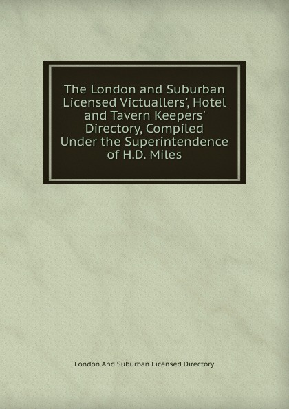 London And Suburban Licensed Directory The London and Suburban Licensed Victuallers., Hotel and Tavern Keepers. Directory, Compiled Under the Superintendence of H.D. Miles the london directory