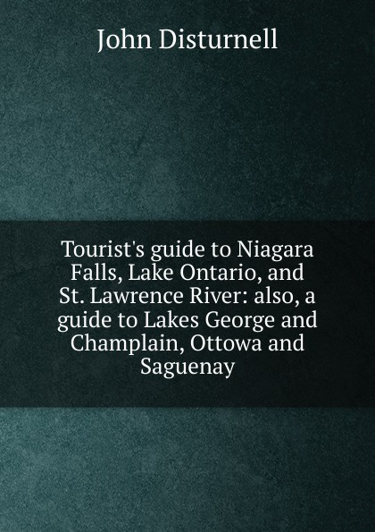 John Disturnell Tourist.s guide to Niagara Falls, Lake Ontario, and St. Lawrence River: also, a guide to Lakes George and Champlain, Ottowa and Saguenay robert walter stuart mackay the traveller s guide to the river st lawrence and lake ontario microform