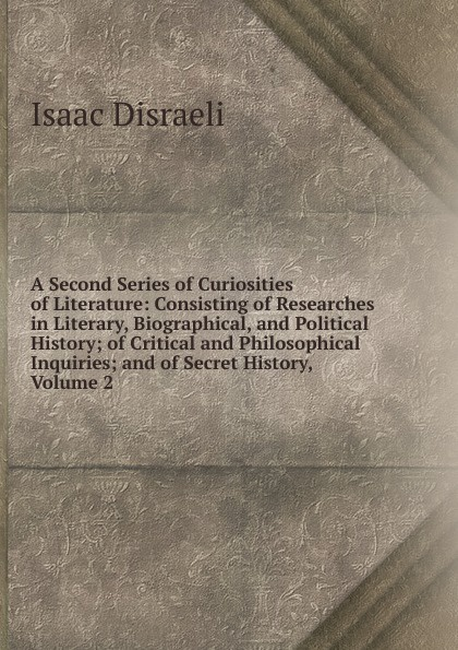 Isaac Disraeli A Second Series of Curiosities of Literature: Consisting of Researches in Literary, Biographical, and Political History; of Critical and Philosophical Inquiries; and of Secret History, Volume 2 отсутствует epistolary curiosities series 2