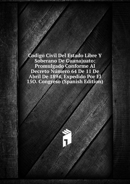 Codigo Civil Del Estado Libre Y Soberano De Guanajuato: Promulgado Conforme Al Decreto Numero 64 De 11 De Abril De 1894, Expedido Por El 15O. Congreso (Spanish Edition) guanajuato