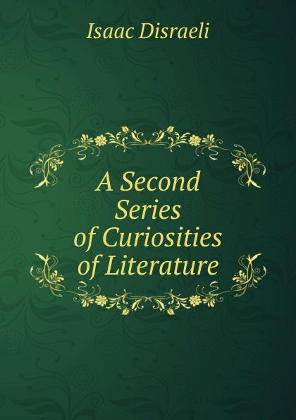 Isaac Disraeli A Second Series of Curiosities of Literature отсутствует epistolary curiosities series 2