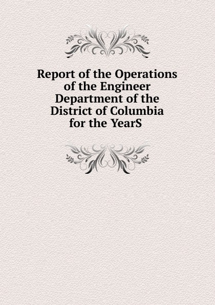 Report of the Operations of the Engineer Department of the District of Columbia for the YearS .