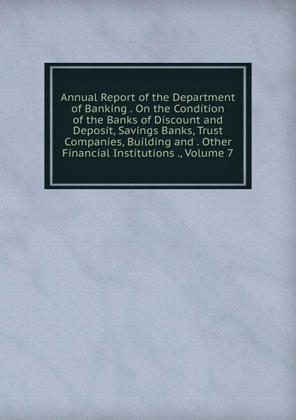 Annual Report of the Department of Banking . On the Condition of the Banks of Discount and Deposit, Savings Banks, Trust Companies, Building and . Other Financial Institutions ., Volume 7 sherwyn morreale building the high trust organization strategies for supporting five key dimensions of trust