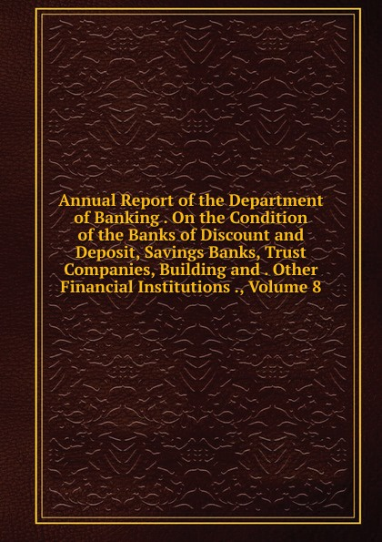 Annual Report of the Department of Banking . On the Condition of the Banks of Discount and Deposit, Savings Banks, Trust Companies, Building and . Other Financial Institutions ., Volume 8 sherwyn morreale building the high trust organization strategies for supporting five key dimensions of trust