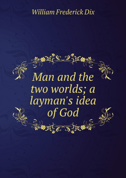 Man and the two worlds; a layman.s idea of God