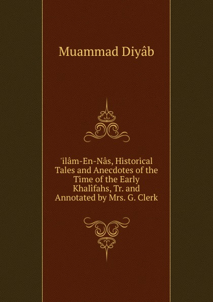 Muammad Diyâb .ilam-En-Nas, Historical Tales and Anecdotes of the Time of the Early Khalifahs, Tr. and Annotated by Mrs. G. Clerk цена