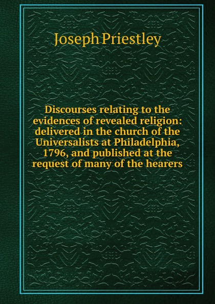 Joseph Priestley Discourses relating to the evidences of revealed religion: delivered in the church of the Universalists at Philadelphia, 1796, and published at the request of many of the hearers joseph priestley institutes of natural and revealed religion vol 2
