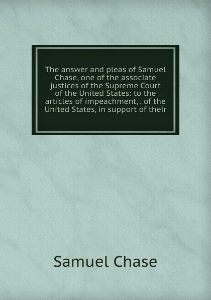 Samuel Chase The answer and pleas of Samuel Chase, one of the associate justices of the Supreme Court of the United States: to the articles of impeachment, . of the United States, in support of their henry flanders the lives and times of the chief justices of the supreme court of the united states volume 2