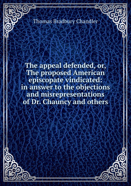 The appeal defended, or, The proposed American episcopate vindicated: in answer to the objections and misrepresentations of Dr. Chauncy and others
