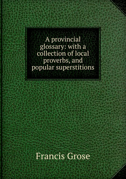 Francis Grose A provincial glossary: with a collection of local proverbs, and popular superstitions francis grose a burlesque translation of homer