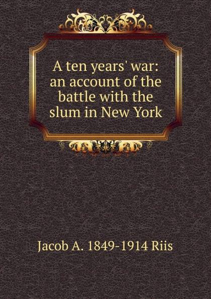цена Jacob A. 1849-1914 Riis A ten years. war: an account of the battle with the slum in New York онлайн в 2017 году