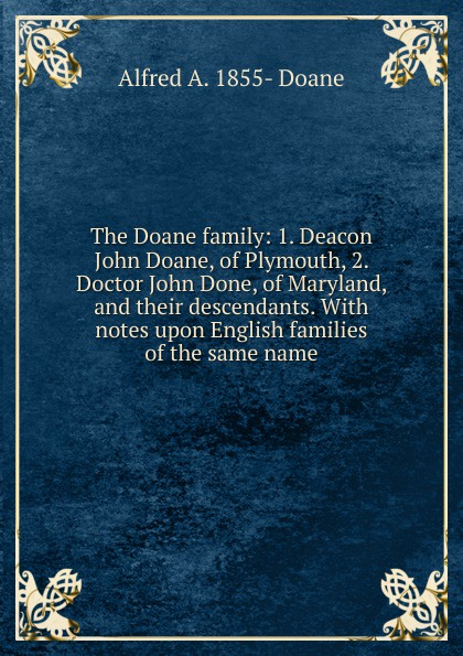 лучшая цена Alfred A. 1855- Doane The Doane family: 1. Deacon John Doane, of Plymouth, 2. Doctor John Done, of Maryland, and their descendants. With notes upon English families of the same name