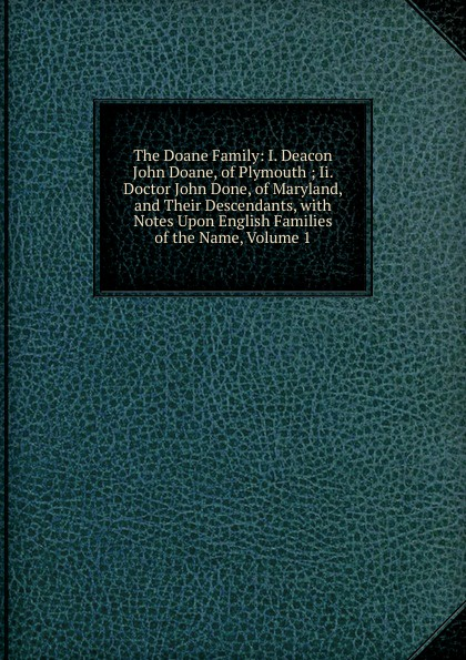 лучшая цена The Doane Family: I. Deacon John Doane, of Plymouth ; Ii. Doctor John Done, of Maryland, and Their Descendants, with Notes Upon English Families of the Name, Volume 1