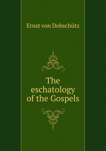 Ernst von Dobschütz The eschatology of the Gospels ernst von dobschütz the influence of the bible on civilisation