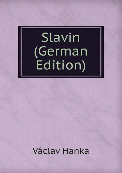 Vaclav Hanka Slavin (German Edition) vaclav hanka mluwnice cili saustawa ceskeho gazyka podle dobrowskeho