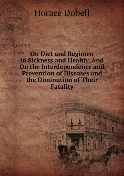 лучшая цена Horace Dobell On Diet and Regimen in Sickness and Health: And On the Interdependence and Prevention of Diseases and the Diminution of Their Fatality