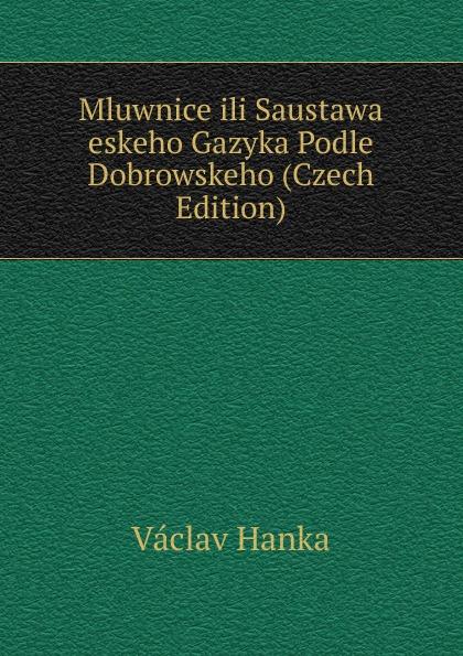 Vaclav Hanka Mluwnice ili Saustawa eskeho Gazyka Podle Dobrowskeho (Czech Edition) vaclav hanka mluwnice cili saustawa ceskeho gazyka podle dobrowskeho