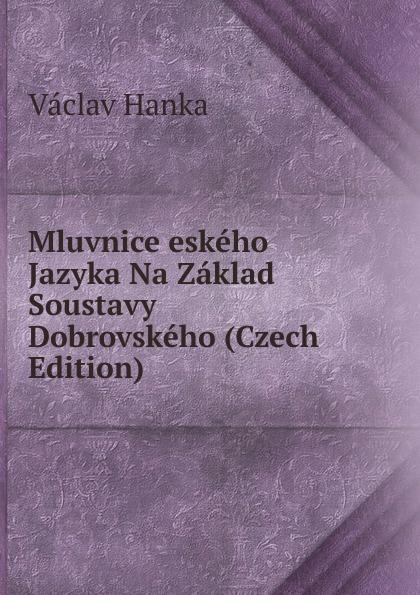 Vaclav Hanka Mluvnice eskeho Jazyka Na Zaklad Soustavy Dobrovskeho (Czech Edition) vaclav hanka mluwnice cili saustawa ceskeho gazyka podle dobrowskeho