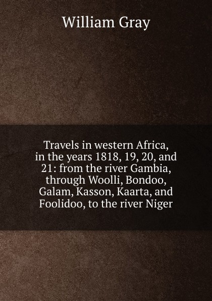 лучшая цена William Gray Travels in western Africa, in the years 1818, 19, 20, and 21: from the river Gambia, through Woolli, Bondoo, Galam, Kasson, Kaarta, and Foolidoo, to the river Niger