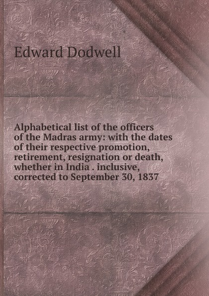 Alphabetical list of the officers of the Madras army: with the dates of their respective promotion, retirement, resignation or death, whether in India . inclusive, corrected to September 30, 1837