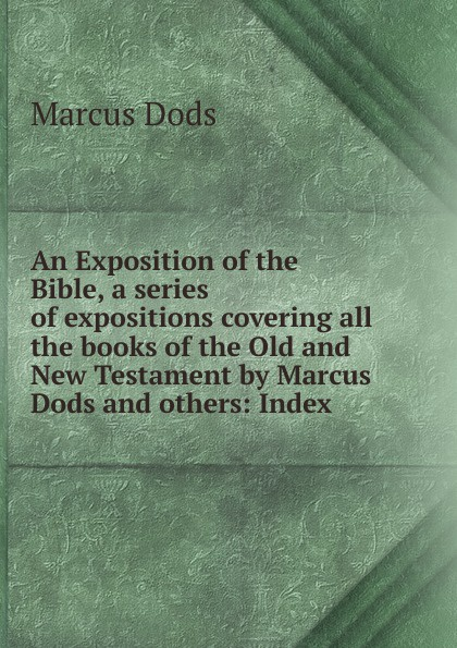Marcus Dods An Exposition of the Bible, a series of expositions covering all the books of the Old and New Testament by Marcus Dods and others: Index dods marcus the expositor s bible the gospel of st john vol ii