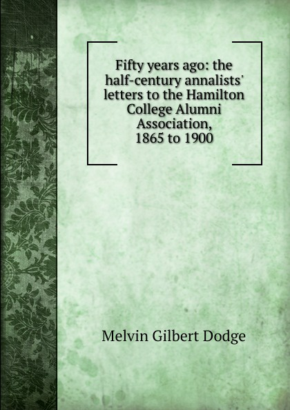 Melvin Gilbert Dodge Fifty years ago: the half-century annalists. letters to the Hamilton College Alumni Association, 1865 to 1900