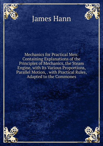 James Hann Mechanics for Practical Men: Containing Explanations of the Principles of Mechanics, the Steam Engine, with Its Various Proportions, Parallel Motion, . with Practical Rules, Adapted to the Commones j s zerbe practical mechanics for boys