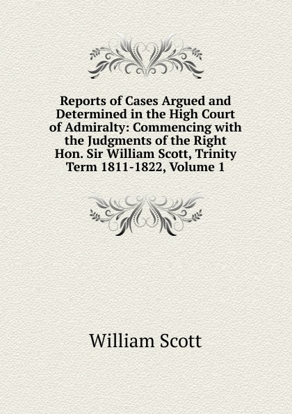 W. Scott Reports of Cases Argued and Determined in the High Court of Admiralty: Commencing with the Judgments of the Right Hon. Sir William Scott, Trinity Term 1811-1822, Volume 1 scott w life of napoleon volume 1