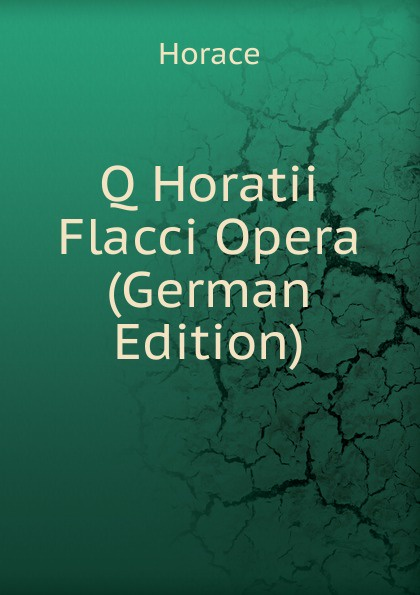 Horace Horace Q Horatii Flacci Opera (German Edition) horace horace q horatii flacci opera german edition