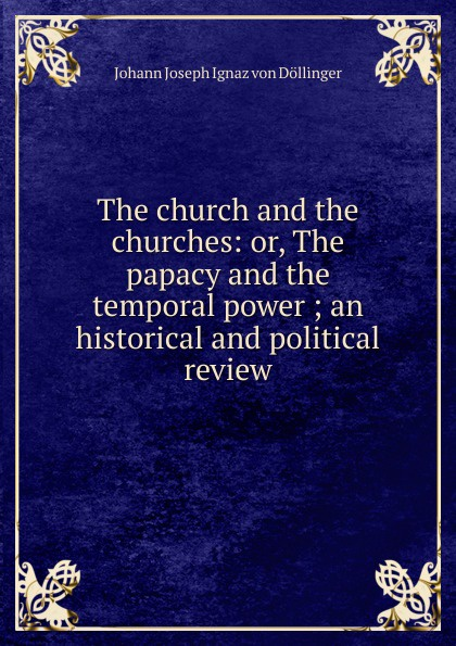 Johann Joseph Ignaz von Döllinger The church and the churches: or, The papacy and the temporal power ; an historical and political review temporal power