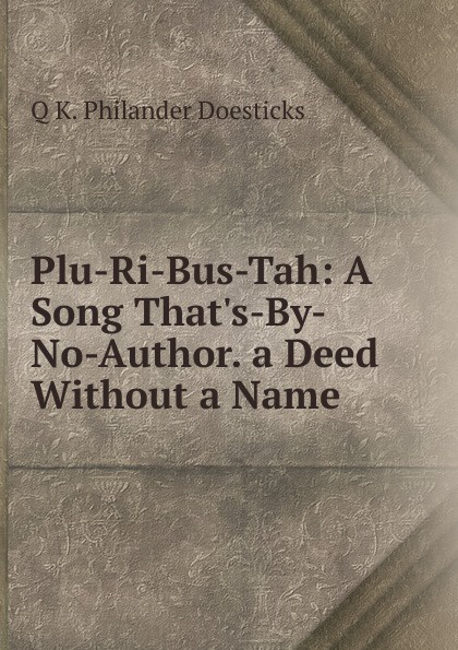 Q K. Philander Doesticks Plu-Ri-Bus-Tah: A Song That.s-By-No-Author. a Deed Without a Name doesticks q k philander the witches of new york