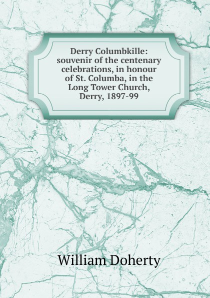 William Doherty Derry Columbkille: souvenir of the centenary celebrations, in honour of St. Columba, in the Long Tower Church, Derry, 1897-99 js doherty doherty boats they sailed in