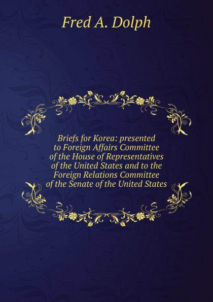 Fred A. Dolph Briefs for Korea: presented to Foreign Affairs Committee of the House of Representatives of the United States and to the Foreign Relations Committee of the Senate of the United States journey to athens intermediate the united states olympic committee activity book
