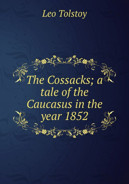 Лев Николаевич Толстой The Cossacks; a tale of the Caucasus in the year 1852