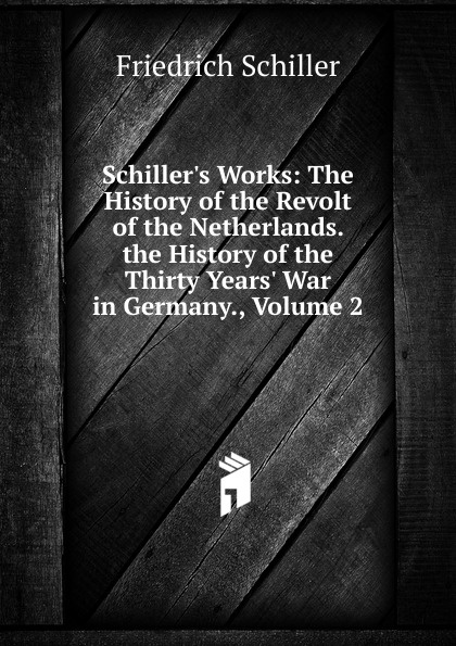 лучшая цена Schiller Friedrich Schiller.s Works: The History of the Revolt of the Netherlands. the History of the Thirty Years. War in Germany., Volume 2