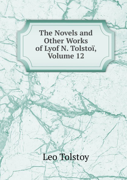 Лев Николаевич Толстой The Novels and Other Works of Lyof N. Tolstoi, Volume 12