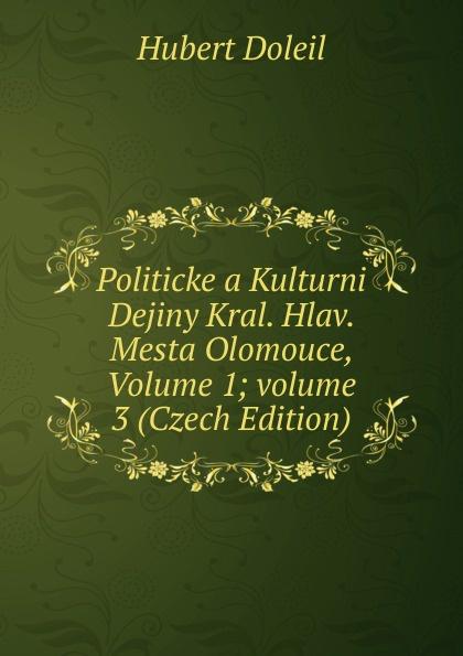 Hubert Doleil Politicke a Kulturni Dejiny Kral. Hlav. Mesta Olomouce, Volume 1;.volume 3 (Czech Edition) cenek zíbrt kulturni historie czech edition