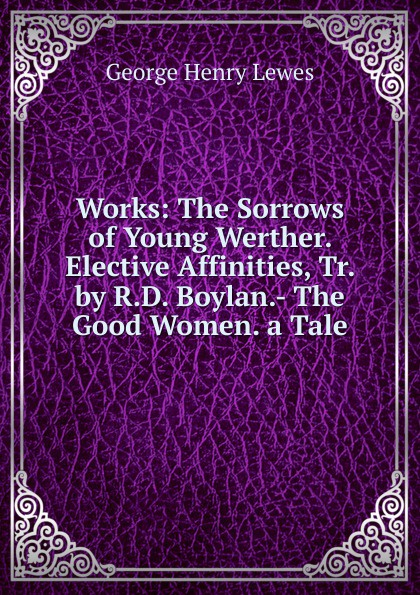 George Henry Lewes Works: The Sorrows of Young Werther. Elective Affinities, Tr. by R.D. Boylan.- The Good Women. a Tale george henry lewes the life of goethe