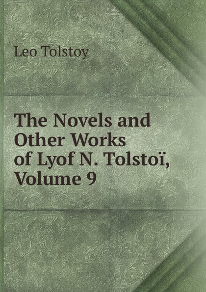 Лев Николаевич Толстой The Novels and Other Works of Lyof N. Tolstoi, Volume 9
