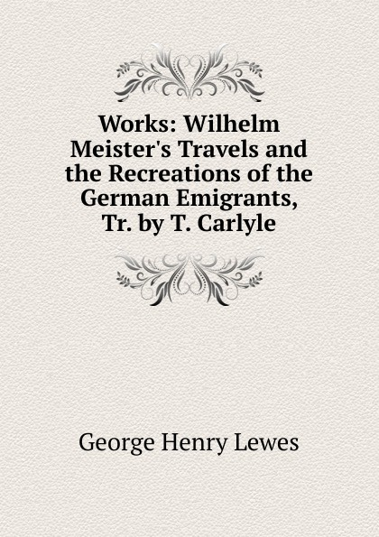 George Henry Lewes Works: Wilhelm Meister.s Travels and the Recreations of the German Emigrants, Tr. by T. Carlyle george henry lewes the life of goethe