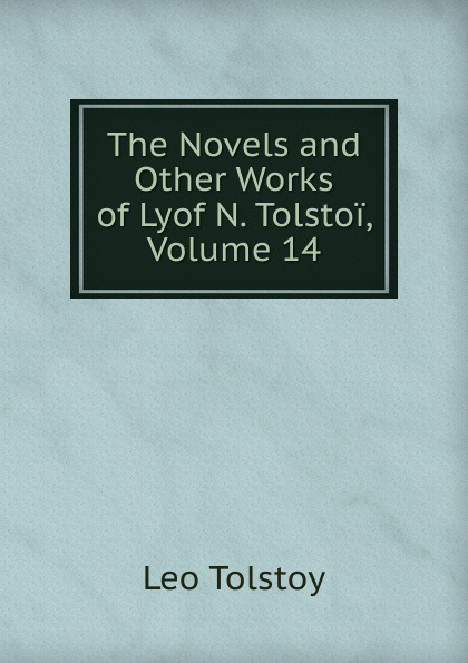 Лев Николаевич Толстой The Novels and Other Works of Lyof N. Tolstoi, Volume 14