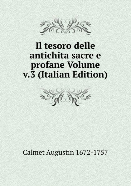 Calmet Augustin 1672-1757 Il tesoro delle antichita sacre e profane Volume v.3 (Italian Edition) baldassare odescalchi poesie profane e sacre classic reprint