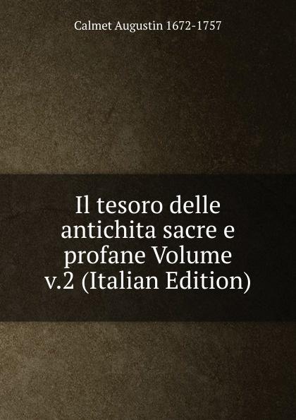 Calmet Augustin 1672-1757 Il tesoro delle antichita sacre e profane Volume v.2 (Italian Edition) baldassare odescalchi poesie profane e sacre classic reprint