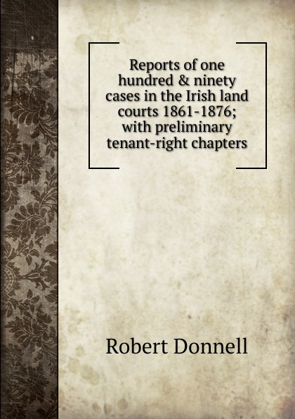 Robert Donnell Reports of one hundred . ninety cases in the Irish land courts 1861-1876; with preliminary tenant-right chapters музыка ninety one