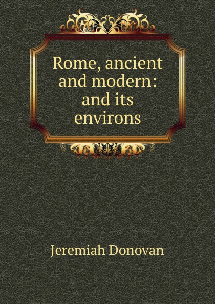 Jeremiah Donovan Rome, ancient and modern: and its environs