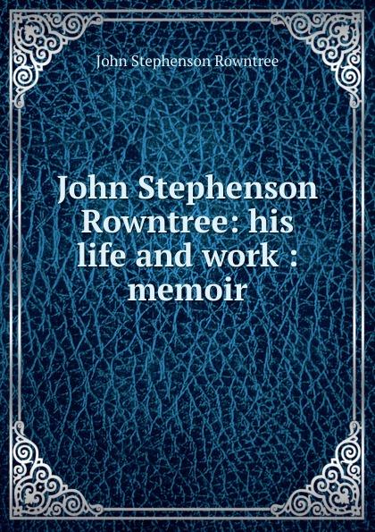 John Stephenson Rowntree John Stephenson Rowntree: his life and work : memoir цена и фото