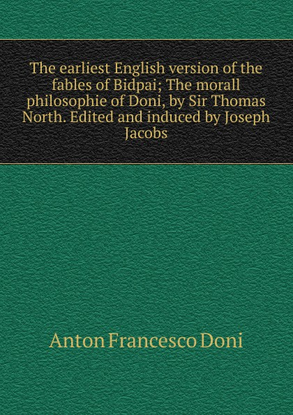 Anton Francesco Doni The earliest English version of the fables of Bidpai; The morall philosophie of Doni, by Sir Thomas North. Edited and induced by Joseph Jacobs